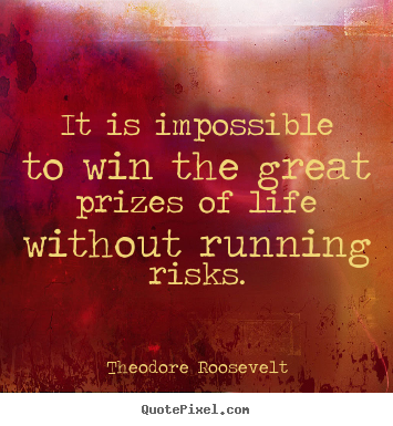 It Is Impossible To Win The Great Prizes Of Life Without Running Risks Theodore Roosevelt