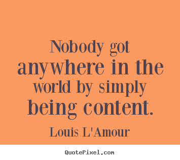 Quotes about success - Nobody got anywhere in the world by simply being content.