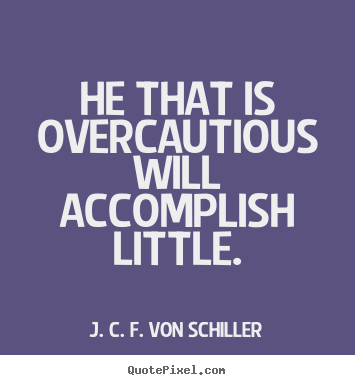 J. C. F. Von Schiller picture quotes - He that is overcautious will accomplish little. - Success quotes