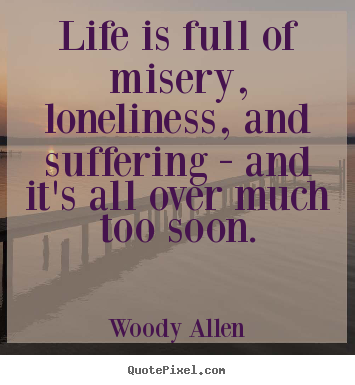 Woody Allen Picture Quotes Life Is Full Of Misery Loneliness And Suffering And Success
